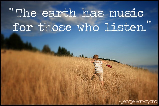 """The earth has music for those who listen."" George Santayana"